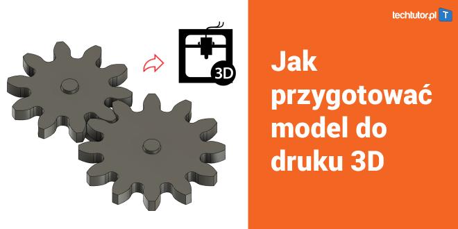 Jak przygotować model 3D do druku 3D z sukcesem [Poradnik]